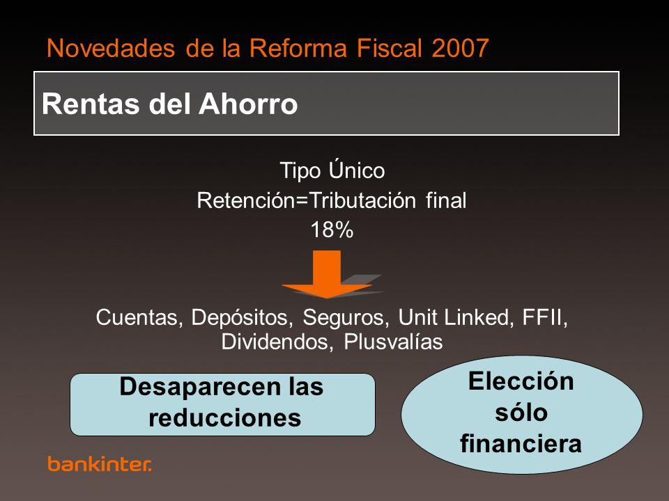 Novedades de la Reforma Fiscal 2007 Rentas del Ahorro Tipo Único Retención=Tributación final 18% Cuentas, Depósitos, Seguros, Unit Linked, FFII, Divid