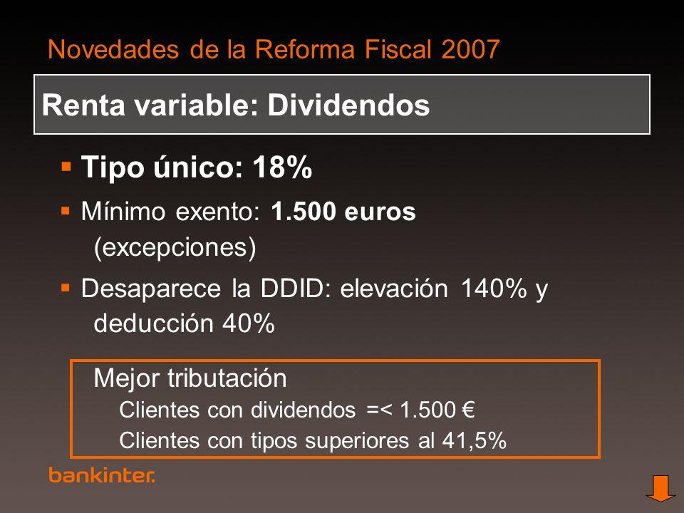 Novedades de la Reforma Fiscal 2007 Renta variable: Dividendos Tipo único: 18% Mínimo exento: 1.500 euros (excepciones) Desaparece la DDID: elevación
