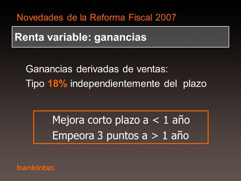 Novedades de la Reforma Fiscal 2007 Renta variable: ganancias Ganancias derivadas de ventas: Tipo 18% independientemente del plazo Mejora corto plazo