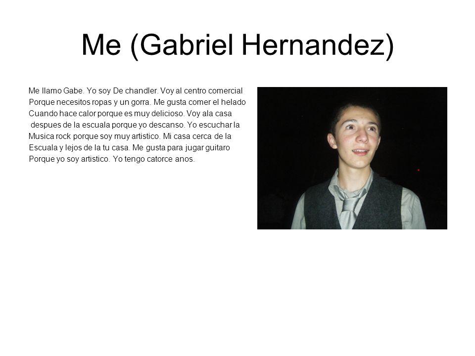 Me (Gabriel Hernandez) Me llamo Gabe. Yo soy De chandler. Voy al centro comercial Porque necesitos ropas y un gorra. Me gusta comer el helado Cuando h