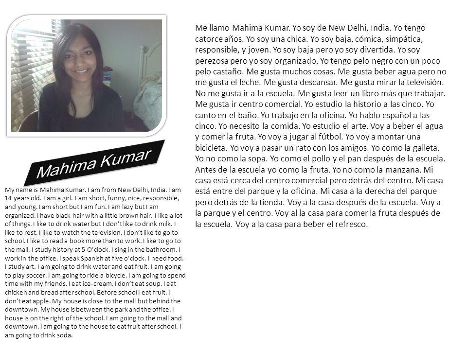 Me llamo Mahima Kumar. Yo soy de New Delhi, India. Yo tengo catorce años. Yo soy una chica. Yo soy baja, cómica, simpática, responsible, y joven. Yo s