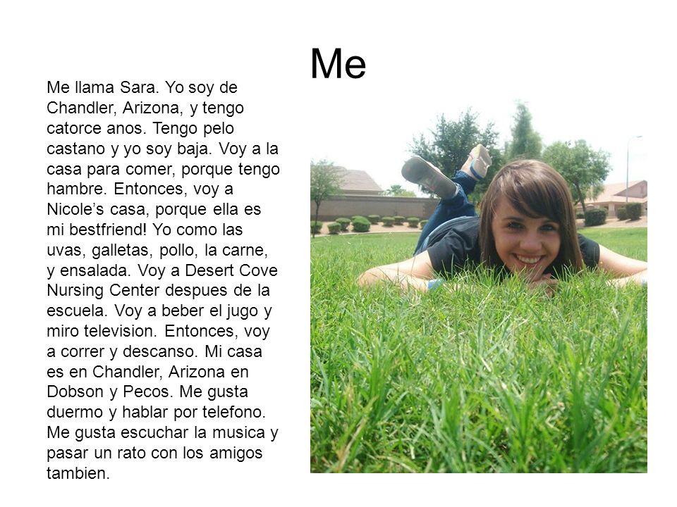 Me Me llama Sara. Yo soy de Chandler, Arizona, y tengo catorce anos. Tengo pelo castano y yo soy baja. Voy a la casa para comer, porque tengo hambre.