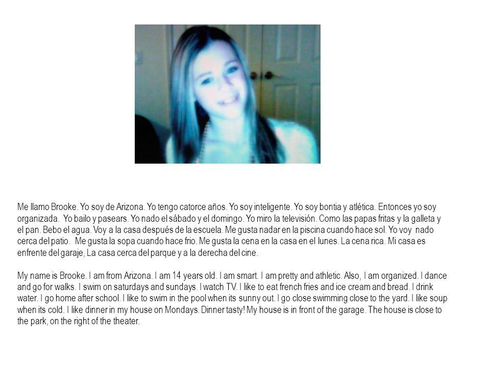 Me llamo Brooke. Yo soy de Arizona. Yo tengo catorce años. Yo soy inteligente. Yo soy bontia y atlética. Entonces yo soy organizada. Yo bailo y pasear
