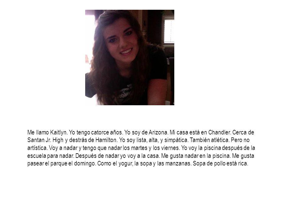 Me llamo Kaitlyn. Yo tengo catorce años. Yo soy de Arizona. Mi casa está en Chandler. Cerca de Santan Jr. High y destrás de Hamilton. Yo soy lista, al