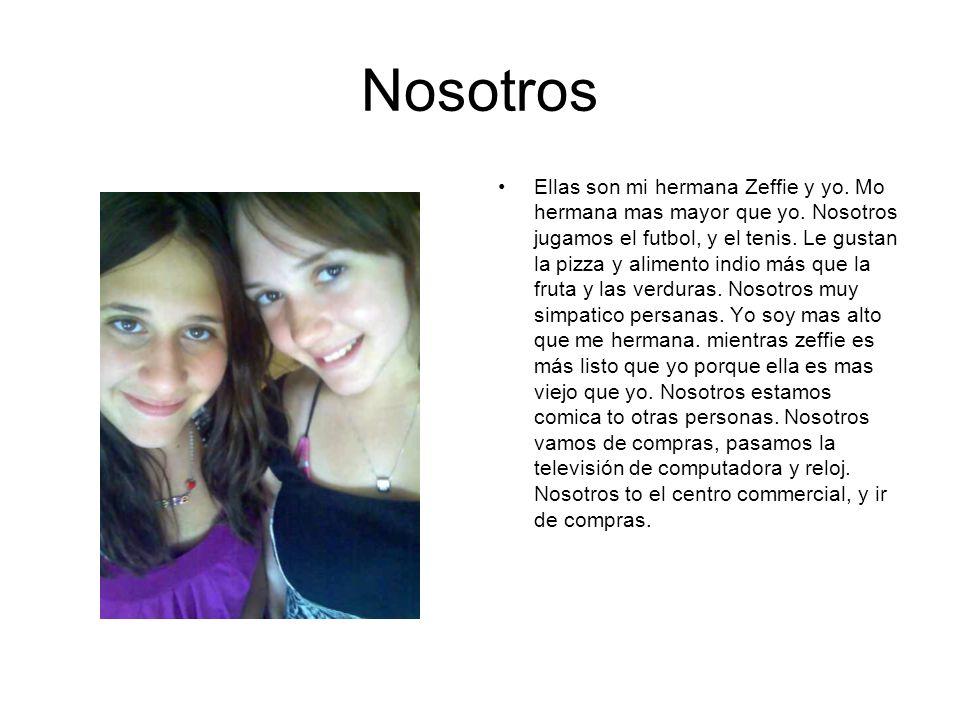 Nosotros Ellas son mi hermana Zeffie y yo. Mo hermana mas mayor que yo. Nosotros jugamos el futbol, y el tenis. Le gustan la pizza y alimento indio má