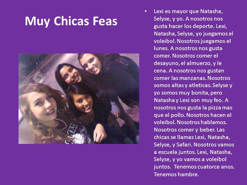 Muy Chicas Feas Lexi es mayor que Natasha, Selyse, y yo. A nosotros nos gusta hacer los deporte. Lexi, Natasha, Selyse, yo juegamos el voleibol. Nosot