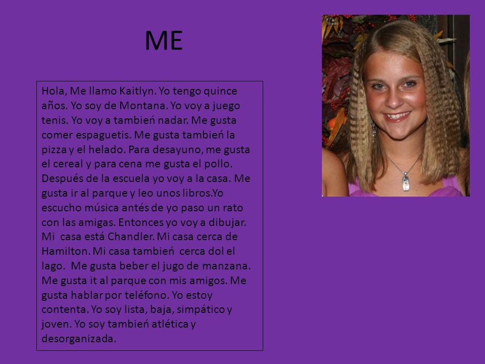 ME Hola, Me llamo Kaitlyn. Yo tengo quince años. Yo soy de Montana. Yo voy a juego tenis. Yo voy a tambień nadar. Me gusta comer espaguetis. Me gusta