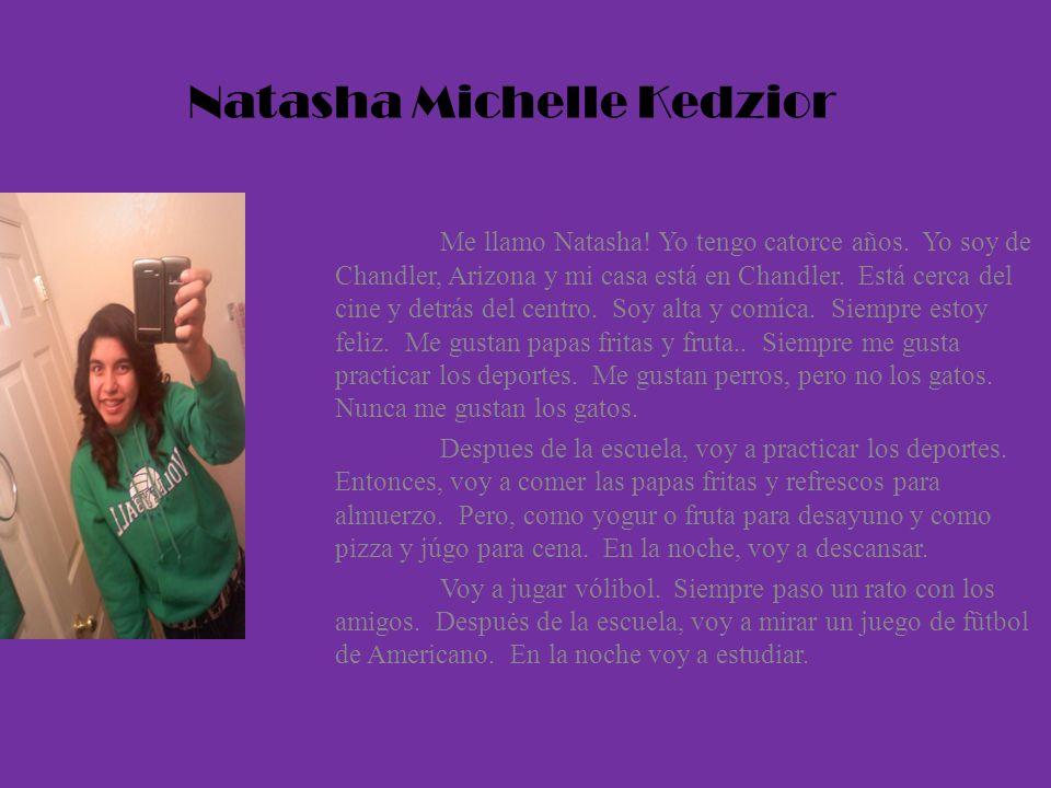 Natasha Michelle Kedzior Me llamo Natasha! Yo tengo catorce años. Yo soy de Chandler, Arizona y mi casa está en Chandler. Está cerca del cine y detrás