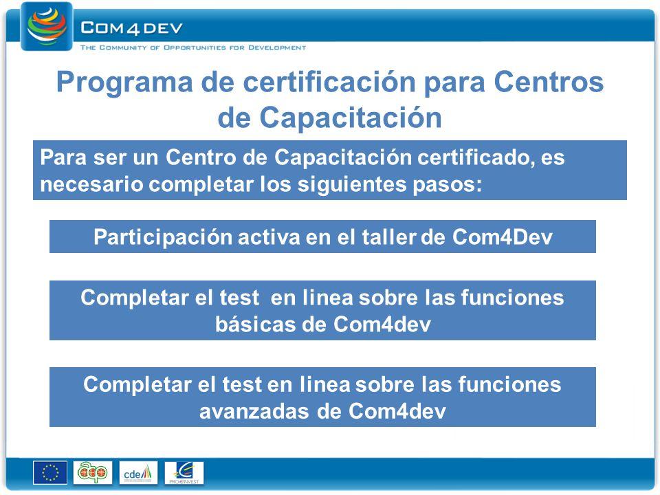 Programa de certificación para Centros de Capacitación Para ser un Centro de Capacitación certificado, es necesario completar los siguientes pasos: Participación activa en el taller de Com4Dev Completar el test en linea sobre las funciones básicas de Com4dev Completar el test en linea sobre las funciones avanzadas de Com4dev