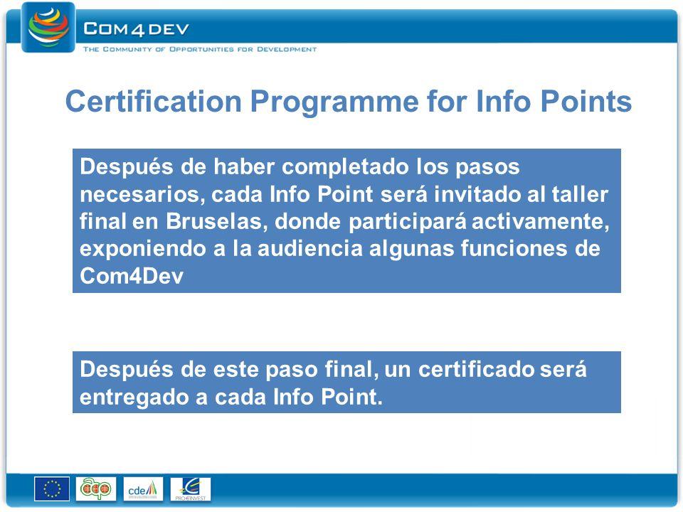 Criterios estandard para ser un Info Point y/o Centro de Capacitación certificado RolesRequisitos Compromisos de Com4Dev Central Participación activa en Com4Dev con los asociados de la red Disponibilidad de representantes para la participación en las actividades de la red Compromiso de largo termino y claras perspectivas de la sostenibilidad de Com4Dev Apoyar Com4Dev en el soporte de usuarios (Socios, Compañias, OI) Tener un buen conocimiento de sus miembros Y establecer sistemas eficaces para validar sus asociados en Com4Dev.