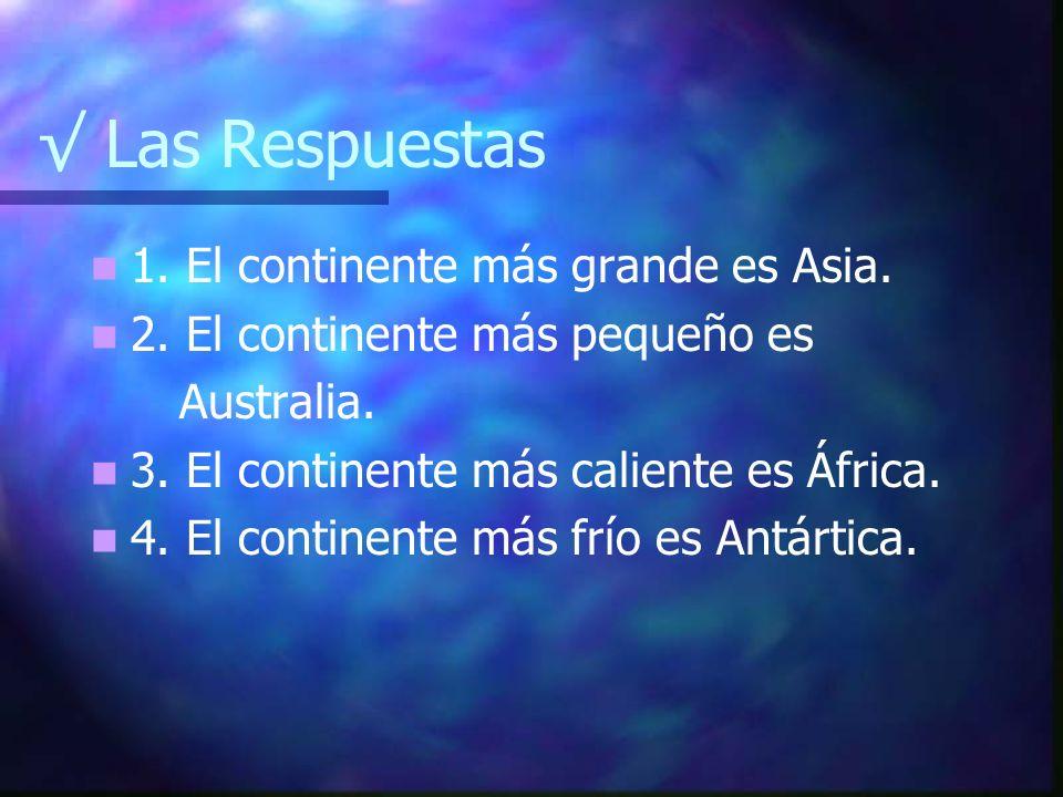 Las Respuestas 1. El continente más grande es Asia. 2. El continente más pequeño es Australia. 3. El continente más caliente es África. 4. El continen