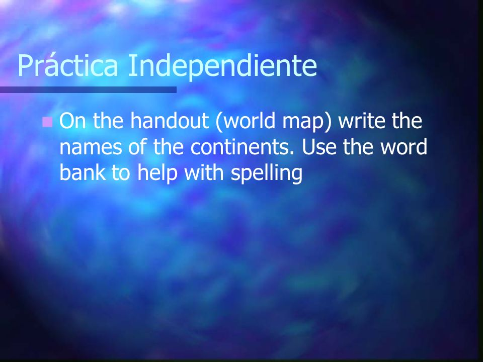Práctica Independiente On the handout (world map) write the names of the continents. Use the word bank to help with spelling
