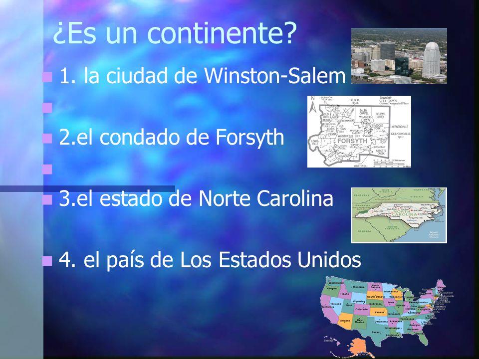 ¿Es un continente? 1. la ciudad de Winston-Salem 2.el condado de Forsyth 3.el estado de Norte Carolina 4. el país de Los Estados Unidos