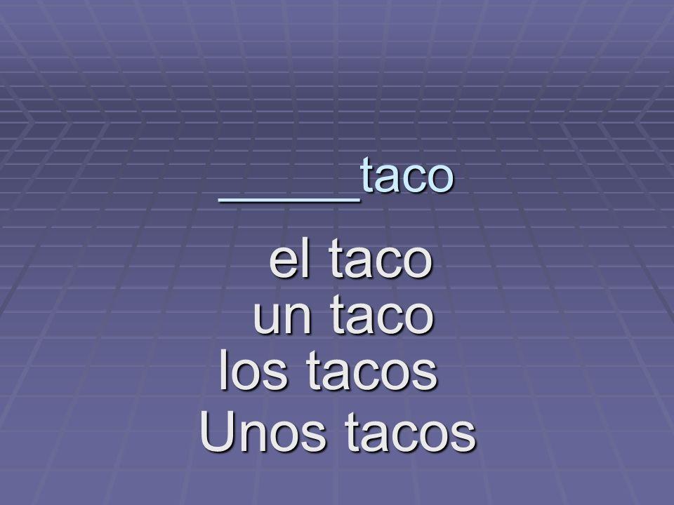 _____taco el taco el taco un taco los tacos los tacos Unos tacos