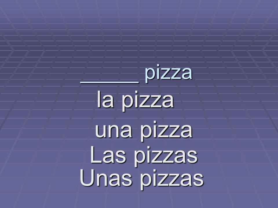 _____ pizza la pizza la pizza una pizza Las pizzas Unas pizzas