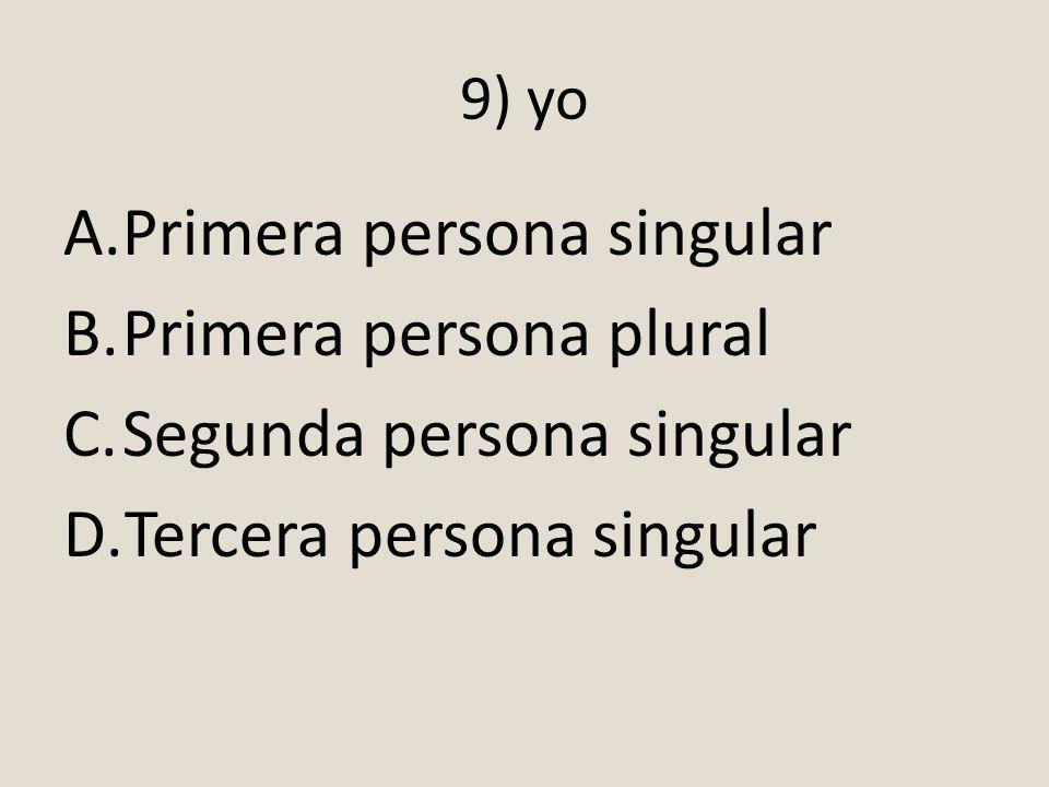 9) yo A.Primera persona singular B.Primera persona plural C.Segunda persona singular D.Tercera persona singular