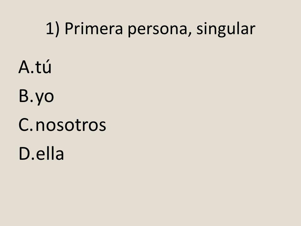 1) Primera persona, singular A.tú B.yo C.nosotros D.ella