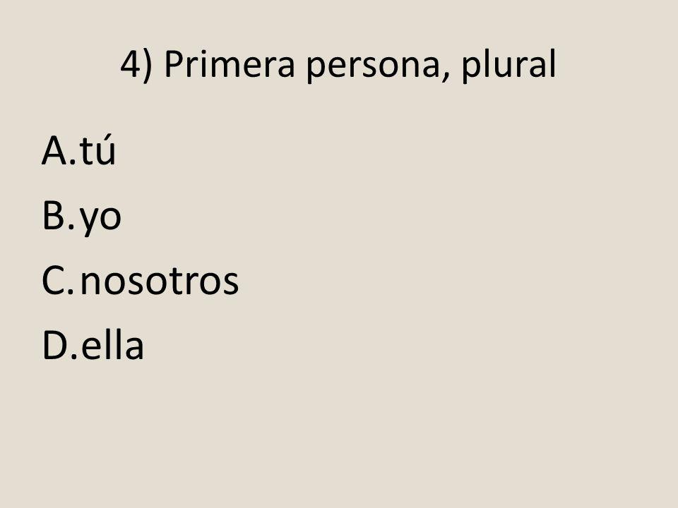 4) Primera persona, plural A.tú B.yo C.nosotros D.ella