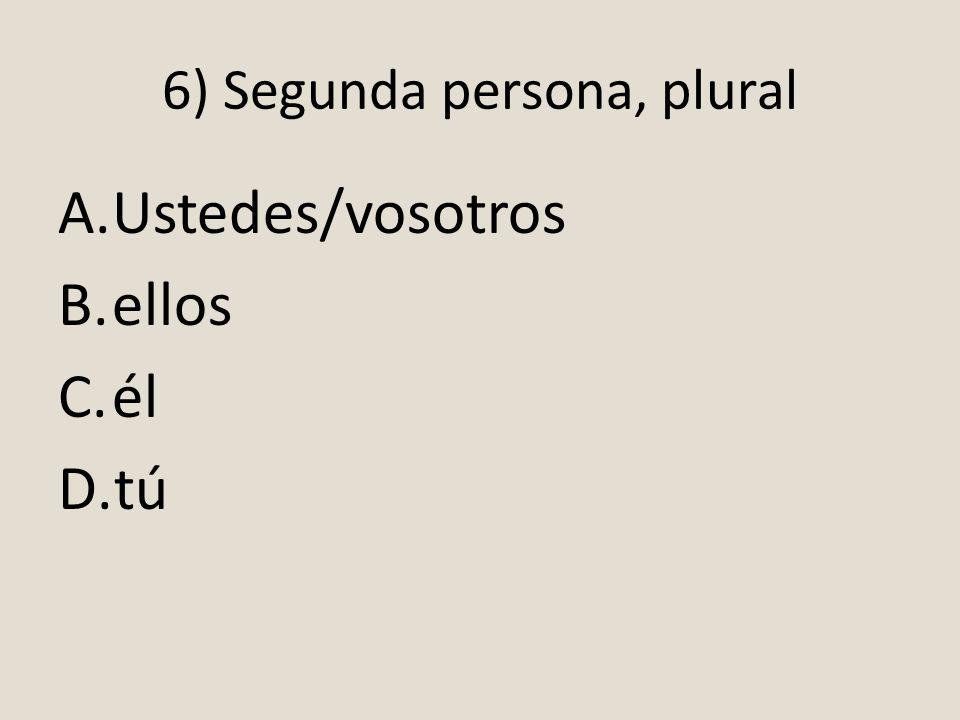 6) Segunda persona, plural A.Ustedes/vosotros B.ellos C.él D.tú