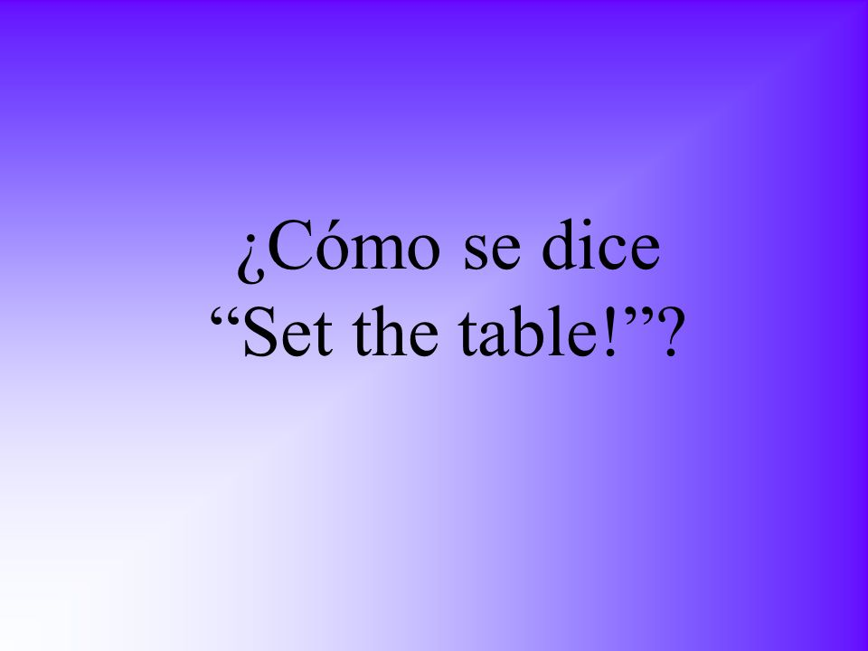 ¿Cómo se dice Set the table!?