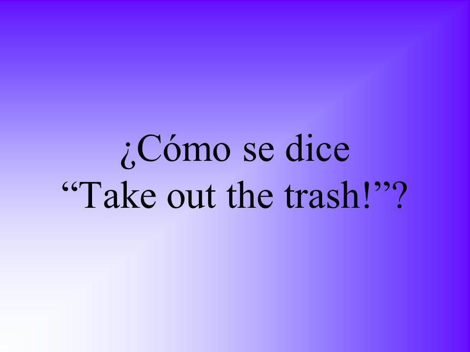 ¿Cómo se dice Take out the trash!?
