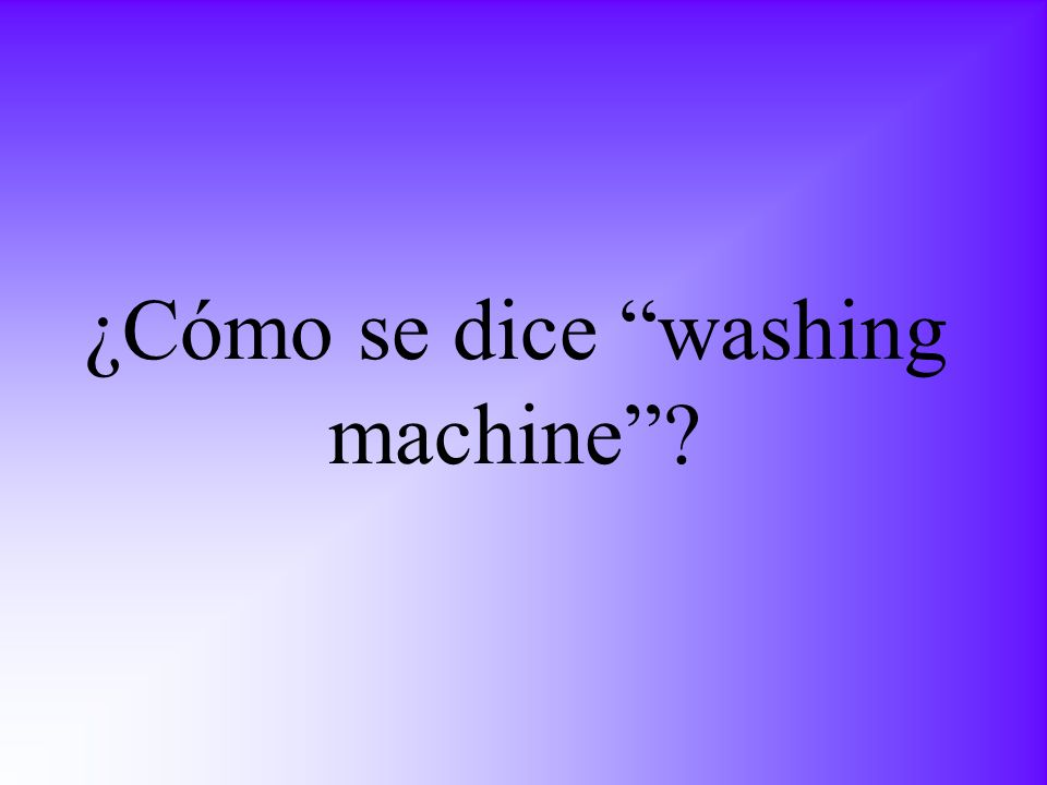 ¿Cómo se dice washing machine?