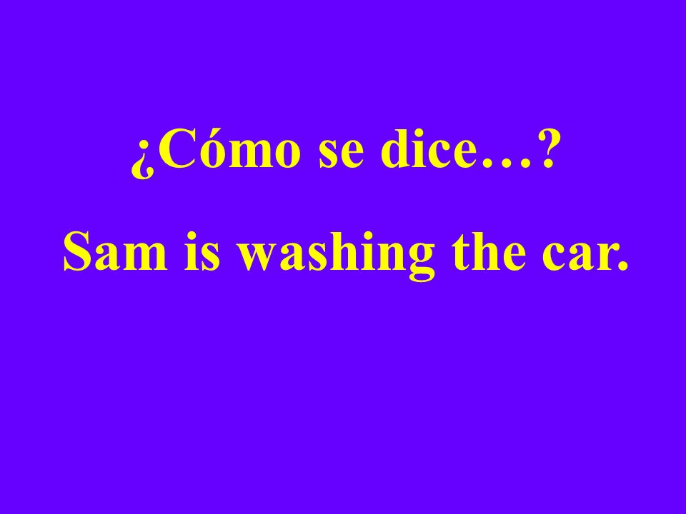 ¿Cómo se dice…? Sam is washing the car.
