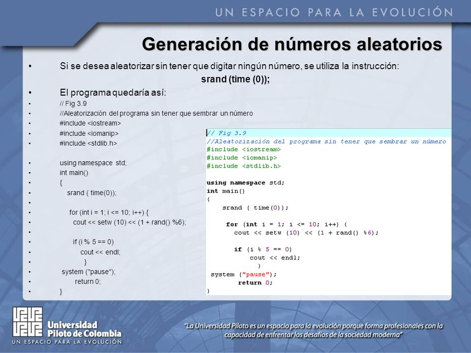 Generación de números aleatorios Si se desea aleatorizar sin tener que digitar ningún número, se utiliza la instrucción: srand (time (0)); El programa quedaría así: // Fig 3.9 //Aleatorización del programa sin tener que sembrar un número #include using namespace std; int main() { srand ( time(0)); for (int i = 1; i <= 10; i++) { cout << setw (10) << (1 + rand() %6); if (i % 5 == 0) cout << endl; } system ( pause ); return 0; }