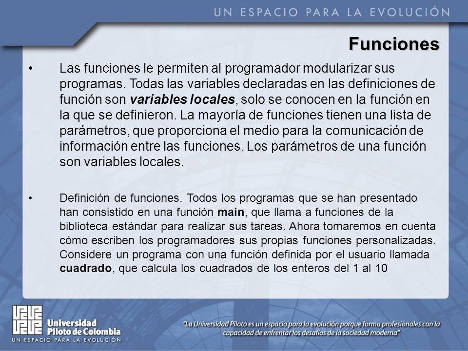 Definición de funciones La función cuadrado se invoca o llama desde main mediante la llamada: cuadrado (x) La función cuadrado recibe una copia del valor de x en el parámetro y.