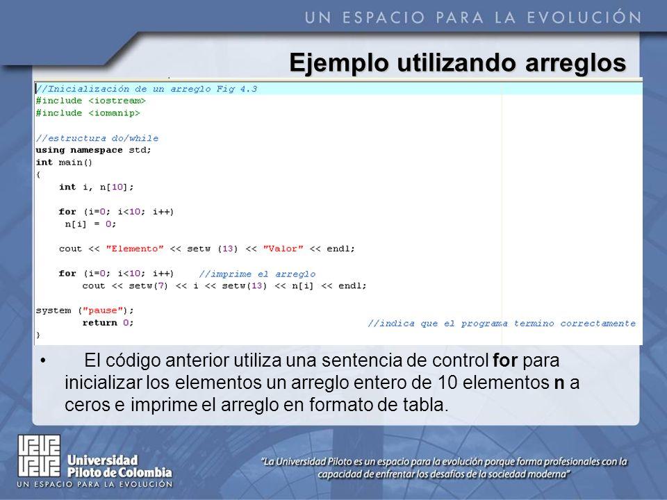 Ejemplo utilizando arreglos El código anterior utiliza una sentencia de control for para inicializar los elementos un arreglo entero de 10 elementos n