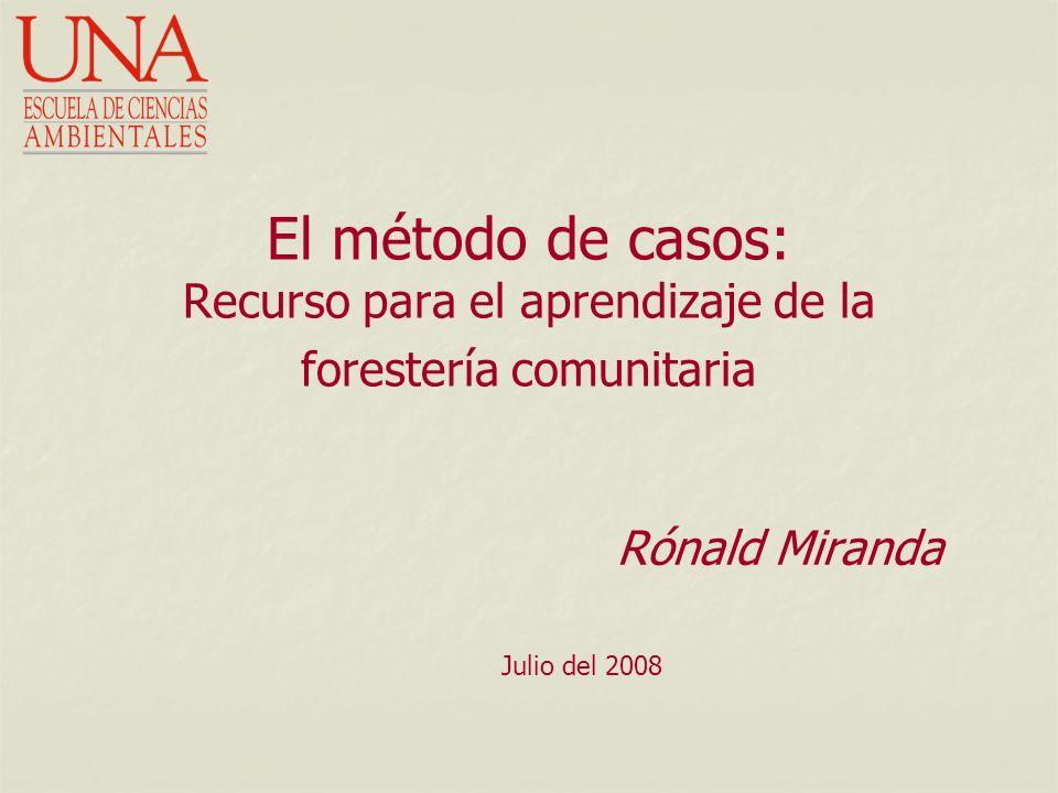 El método de casos: Recurso para el aprendizaje de la forestería comunitaria Rónald Miranda Julio del 2008