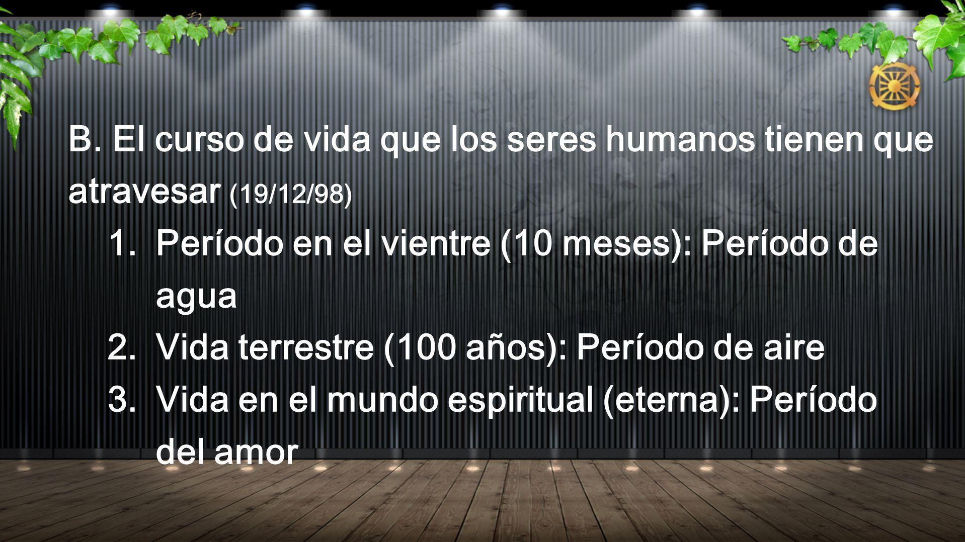 B. El curso de vida que los seres humanos tienen que atravesar (19/12/98) 1. Período en el vientre (10 meses): Período de agua 2. Vida terrestre (100