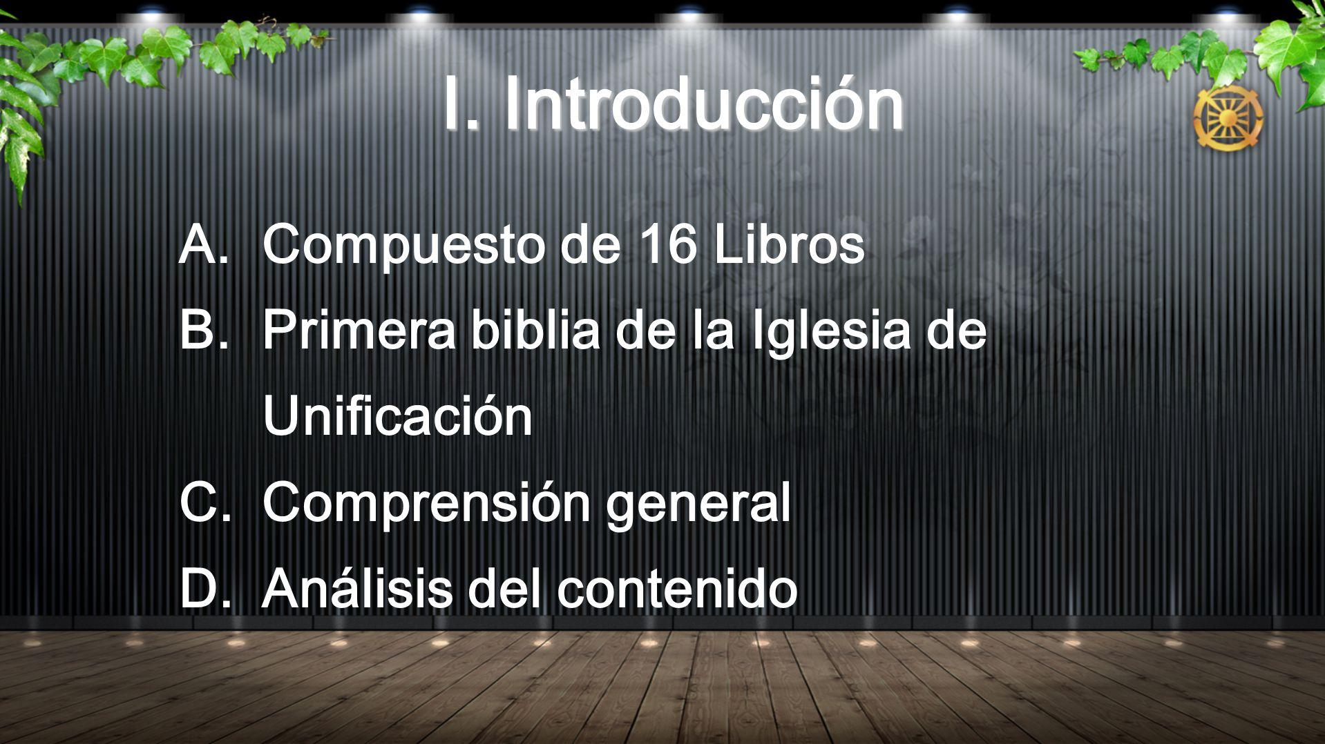 I. Introducción I. Introducción A. Compuesto de 16 Libros B. Primera biblia de la Iglesia de Unificación C. Comprensión general D. Análisis del conten