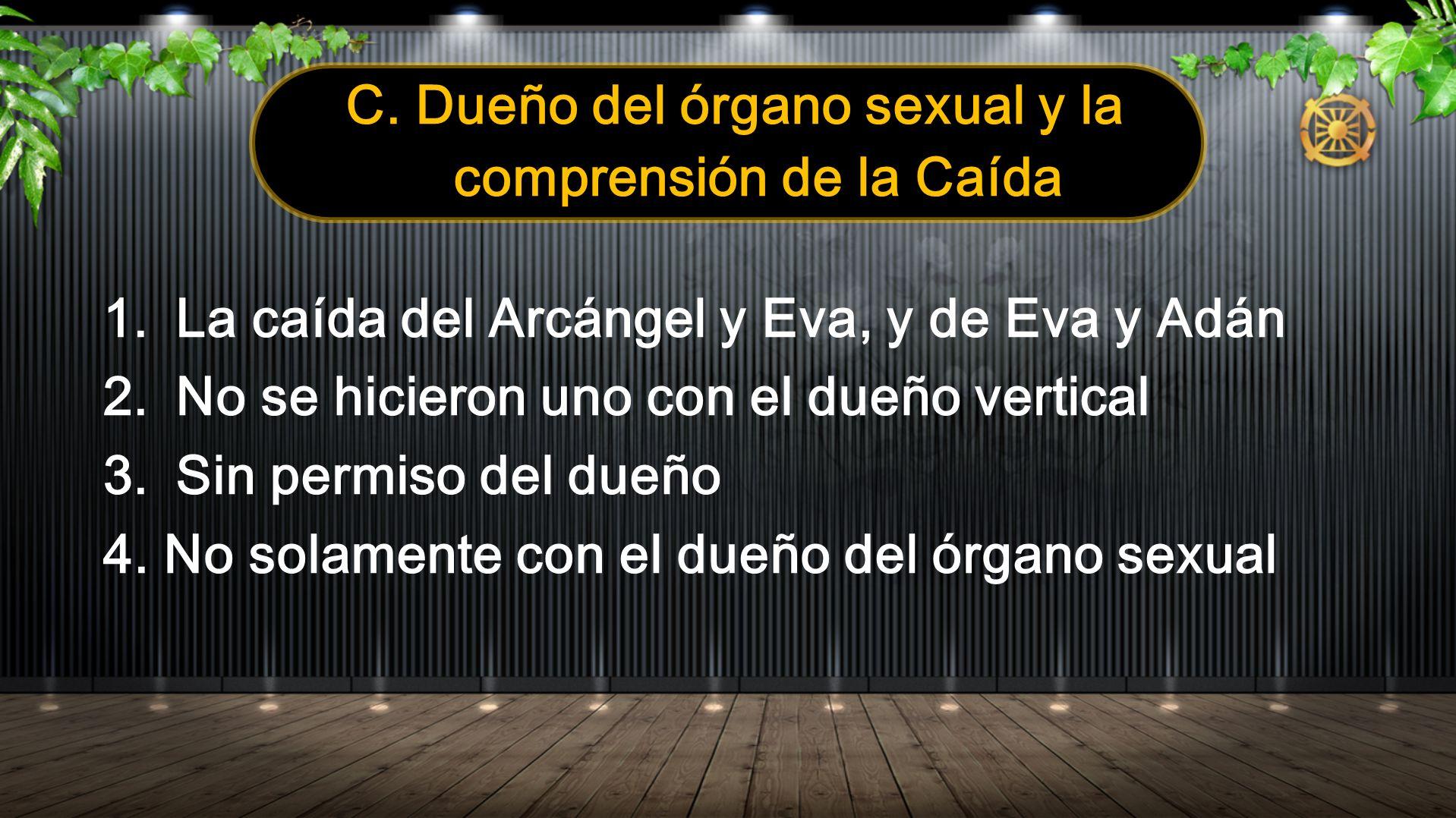 C. Dueño del órgano sexual y la comprensión de la Caída 1.La caída del Arcángel y Eva, y de Eva y Adán 2.No se hicieron uno con el dueño vertical 3.Si
