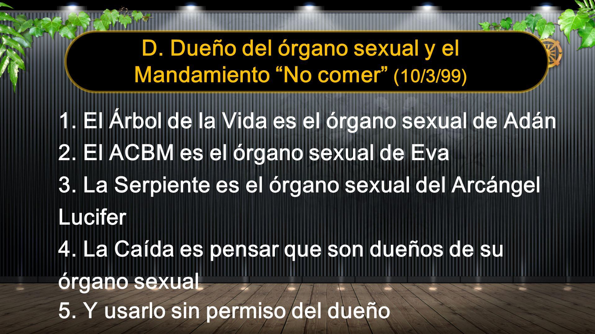 D. Dueño del órgano sexual y el Mandamiento No comer (10/3/99) 1. El Árbol de la Vida es el órgano sexual de Adán 2. El ACBM es el órgano sexual de Ev