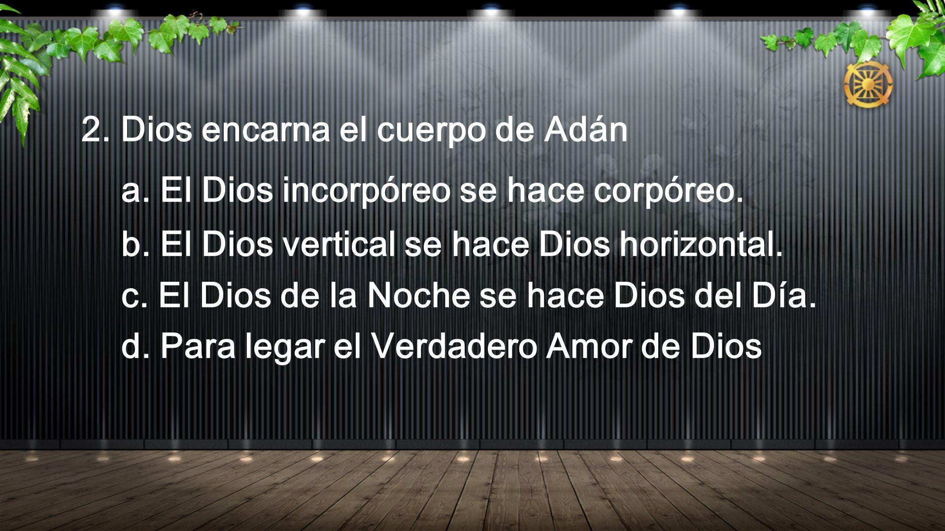 2. Dios encarna el cuerpo de Adán a. El Dios incorpóreo se hace corpóreo. b. El Dios vertical se hace Dios horizontal. c. El Dios de la Noche se hace