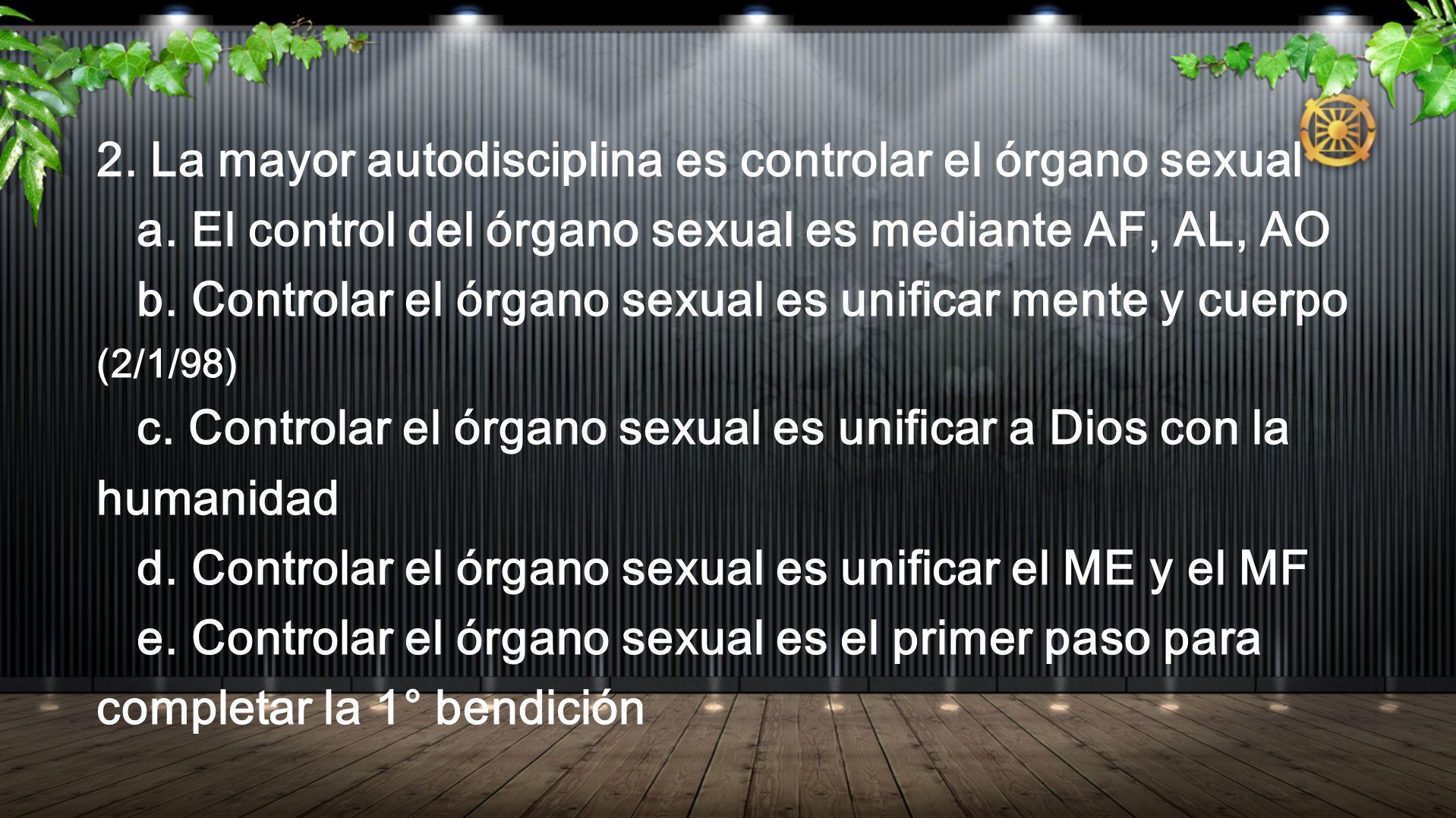 2. La mayor autodisciplina es controlar el órgano sexual a. El control del órgano sexual es mediante AF, AL, AO b. Controlar el órgano sexual es unifi