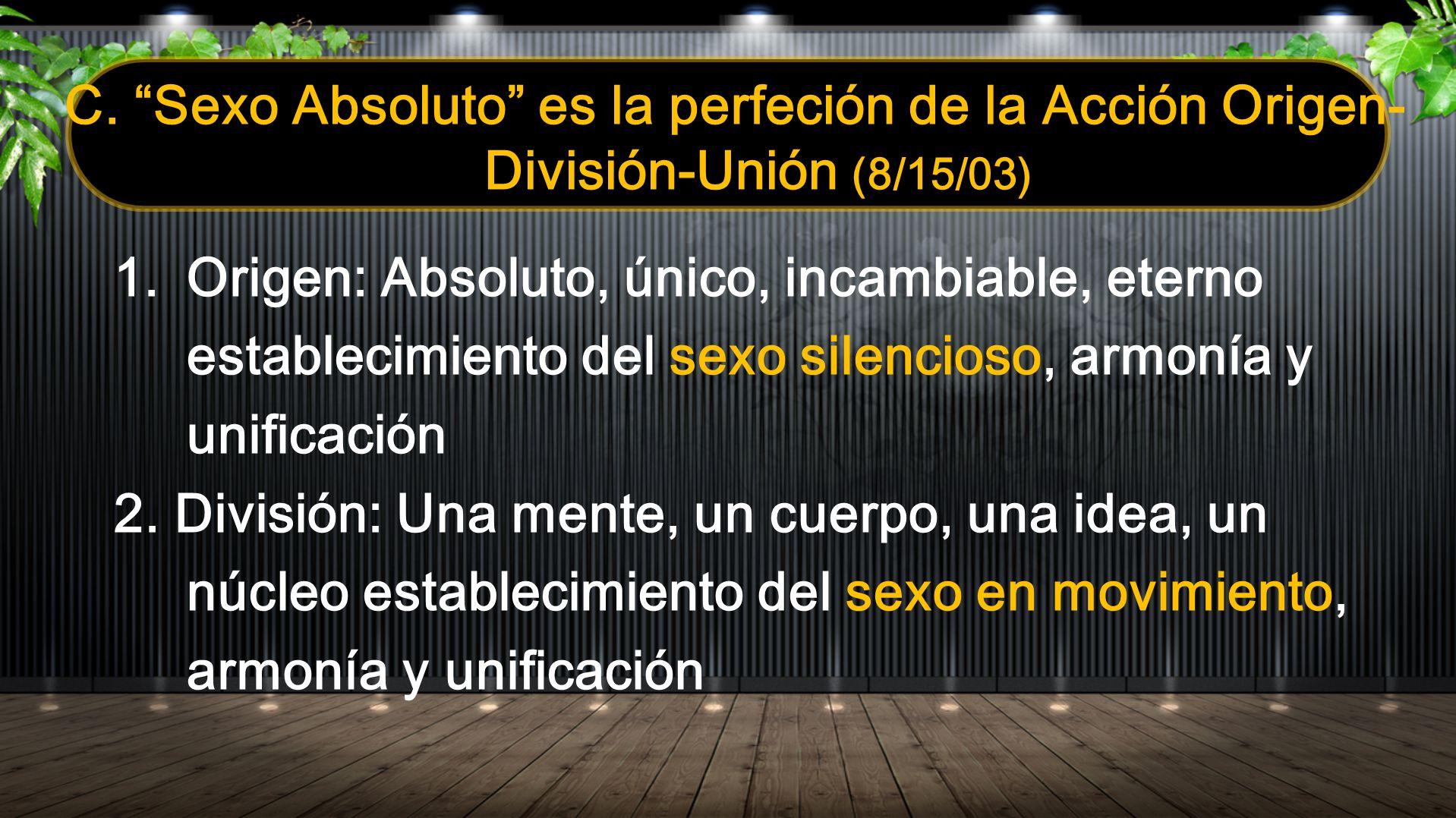 C. Sexo Absoluto es la perfeción de la Acción Origen- División-Unión (8/15/03) 1.Origen: Absoluto, único, incambiable, eterno establecimiento del sexo