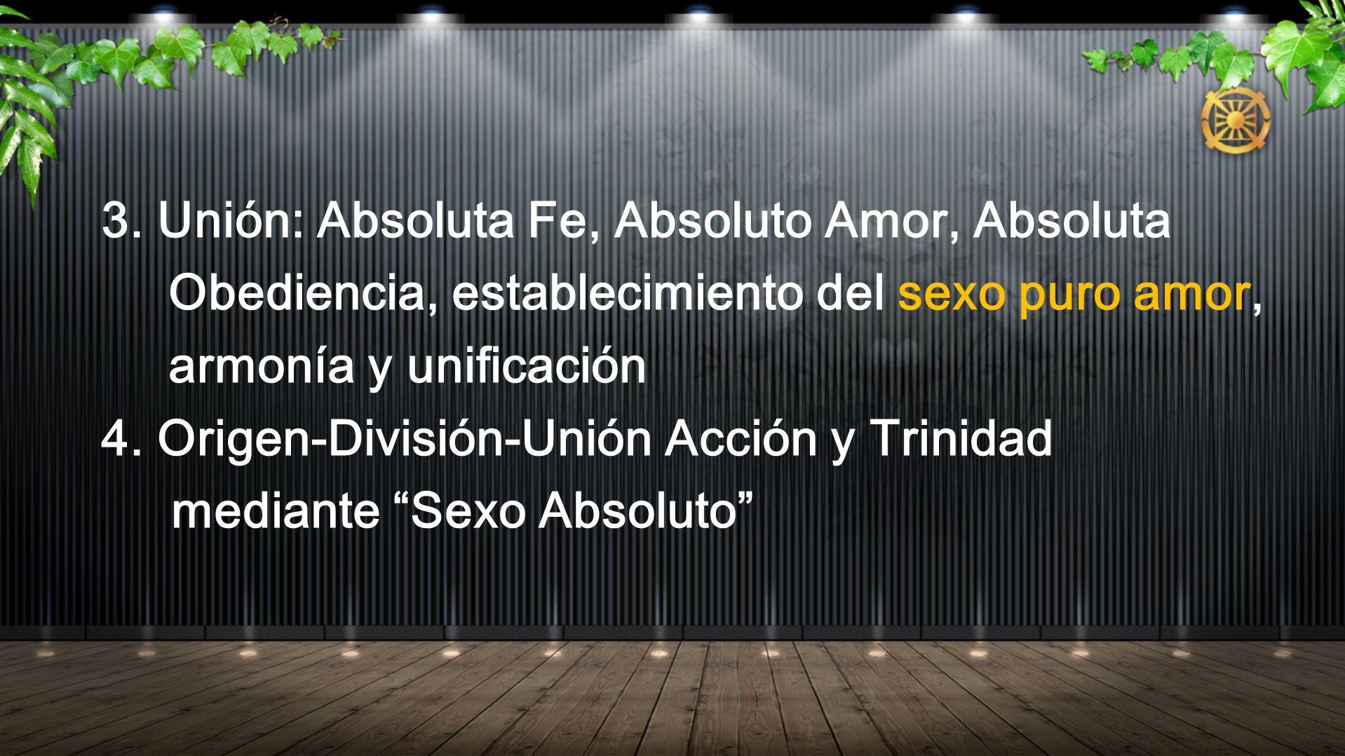 3. Unión: Absoluta Fe, Absoluto Amor, Absoluta Obediencia, establecimiento del sexo puro amor, armonía y unificación 4. Origen-División-Unión Acción y