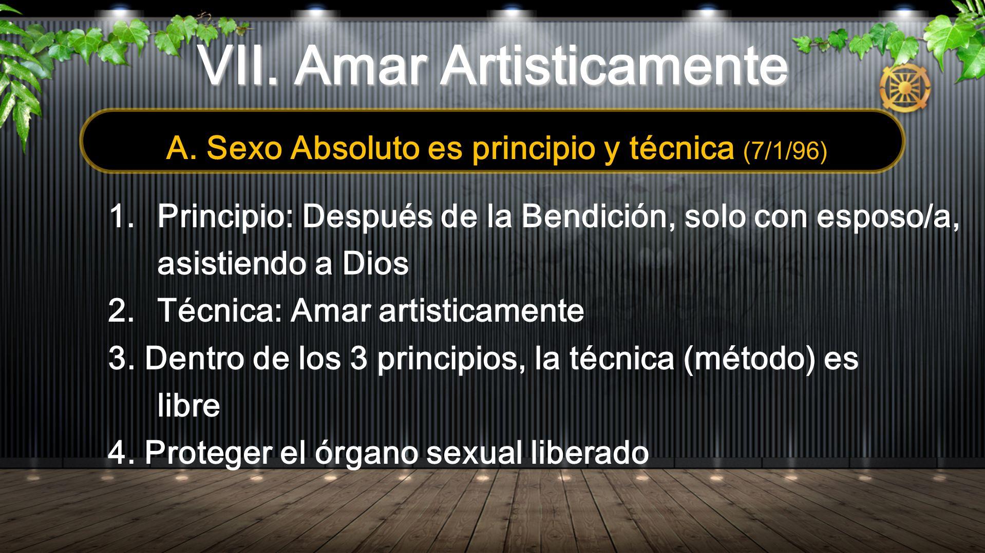 VII. Amar Artisticamente A. Sexo Absoluto es principio y técnica (7/1/96) 1.Principio: Después de la Bendición, solo con esposo/a, asistiendo a Dios 2