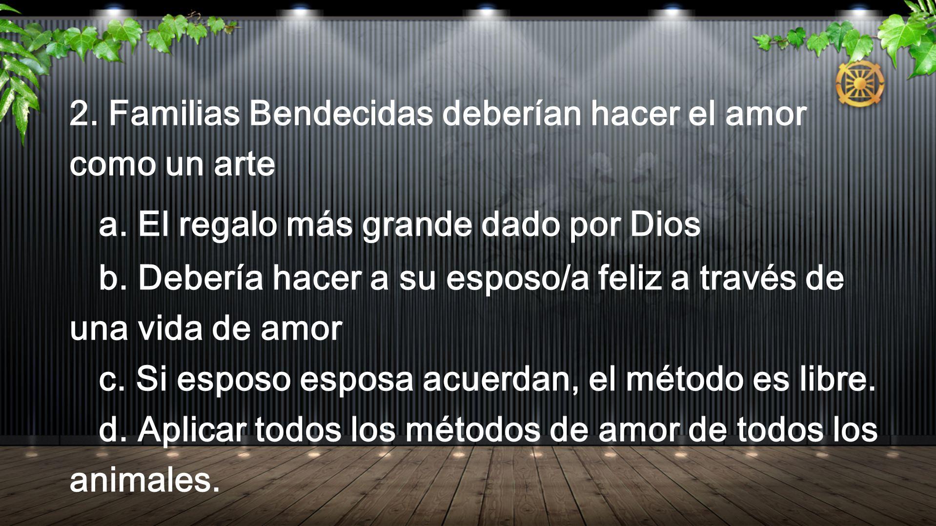 2. Familias Bendecidas deberían hacer el amor como un arte a. El regalo más grande dado por Dios b. Debería hacer a su esposo/a feliz a través de una