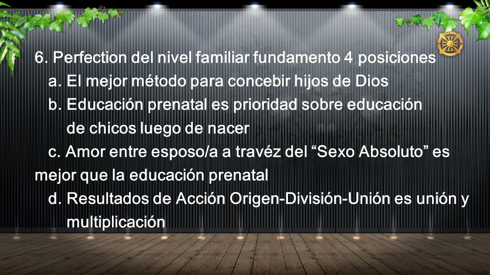 6. Perfection del nivel familiar fundamento 4 posiciones a. El mejor método para concebir hijos de Dios b. Educación prenatal es prioridad sobre educa