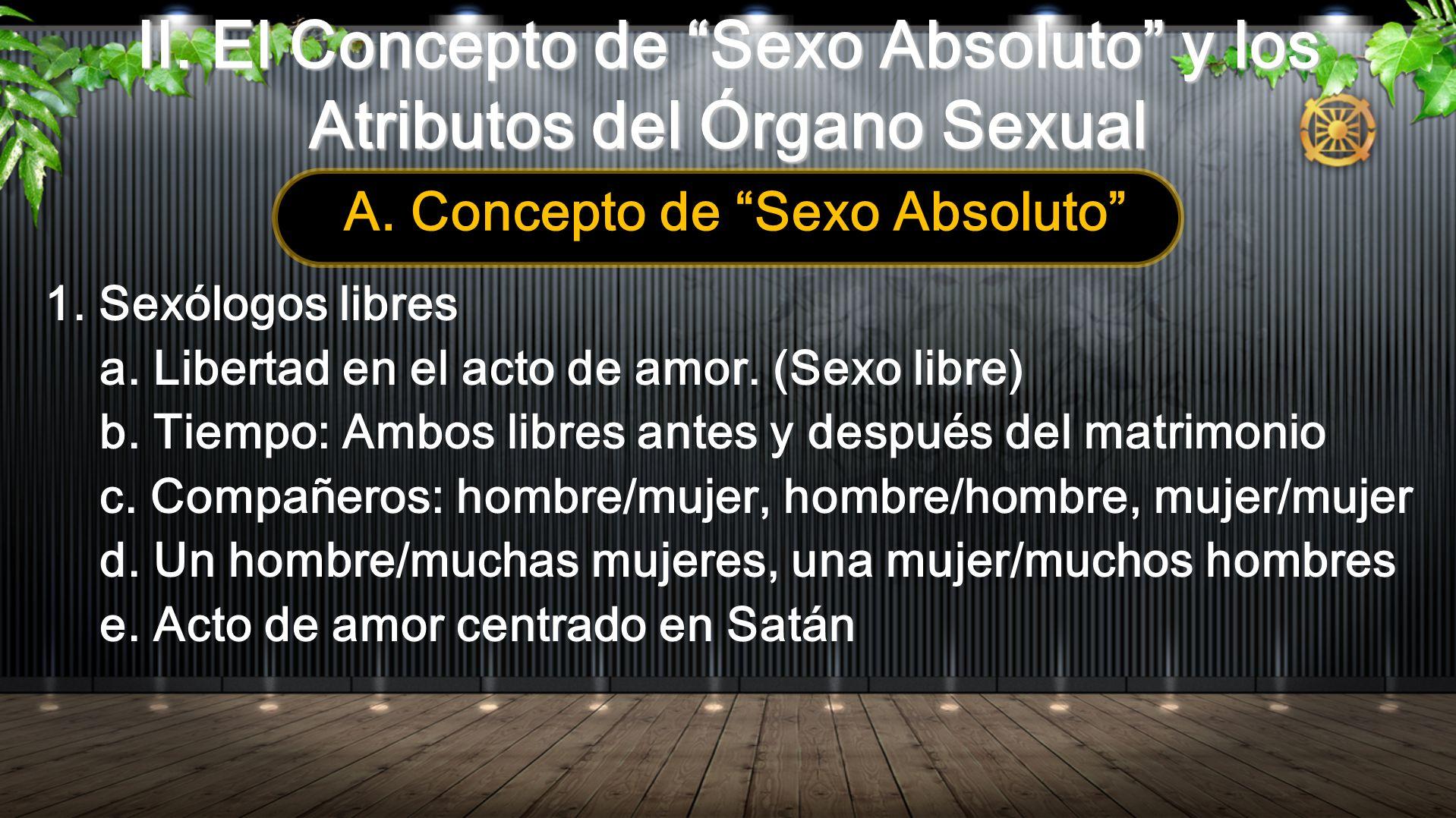 II. El Concepto de Sexo Absoluto y los Atributos del Órgano Sexual A. Concepto de Sexo Absoluto 1. Sexólogos libres a. Libertad en el acto de amor. (S