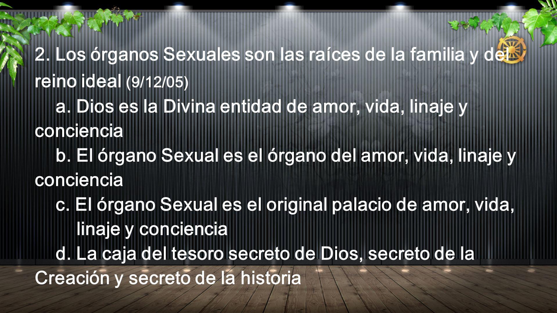 2. Los órganos Sexuales son las raíces de la familia y del reino ideal (9/12/05) a. Dios es la Divina entidad de amor, vida, linaje y conciencia b. El
