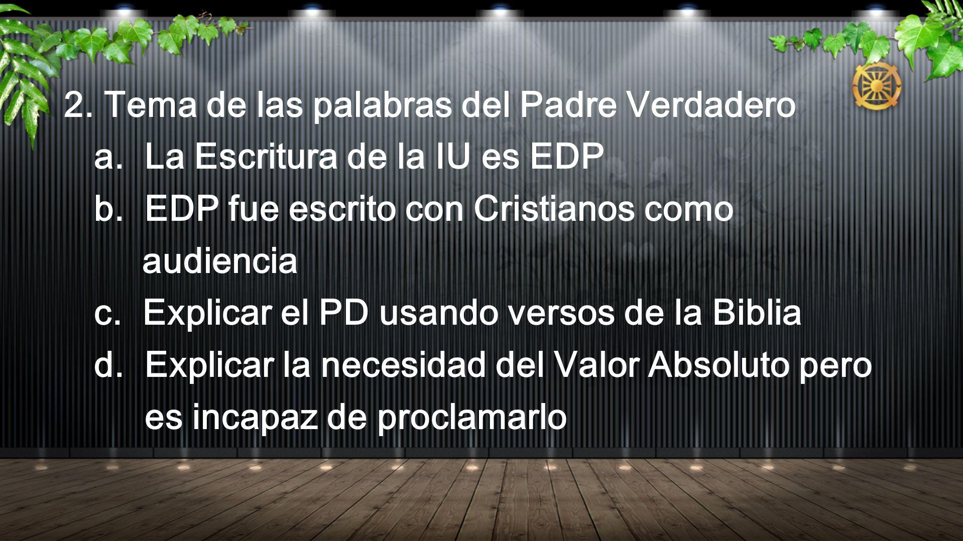 2. Tema de las palabras del Padre Verdadero a. La Escritura de la IU es EDP b. EDP fue escrito con Cristianos como audiencia c. Explicar el PD usando