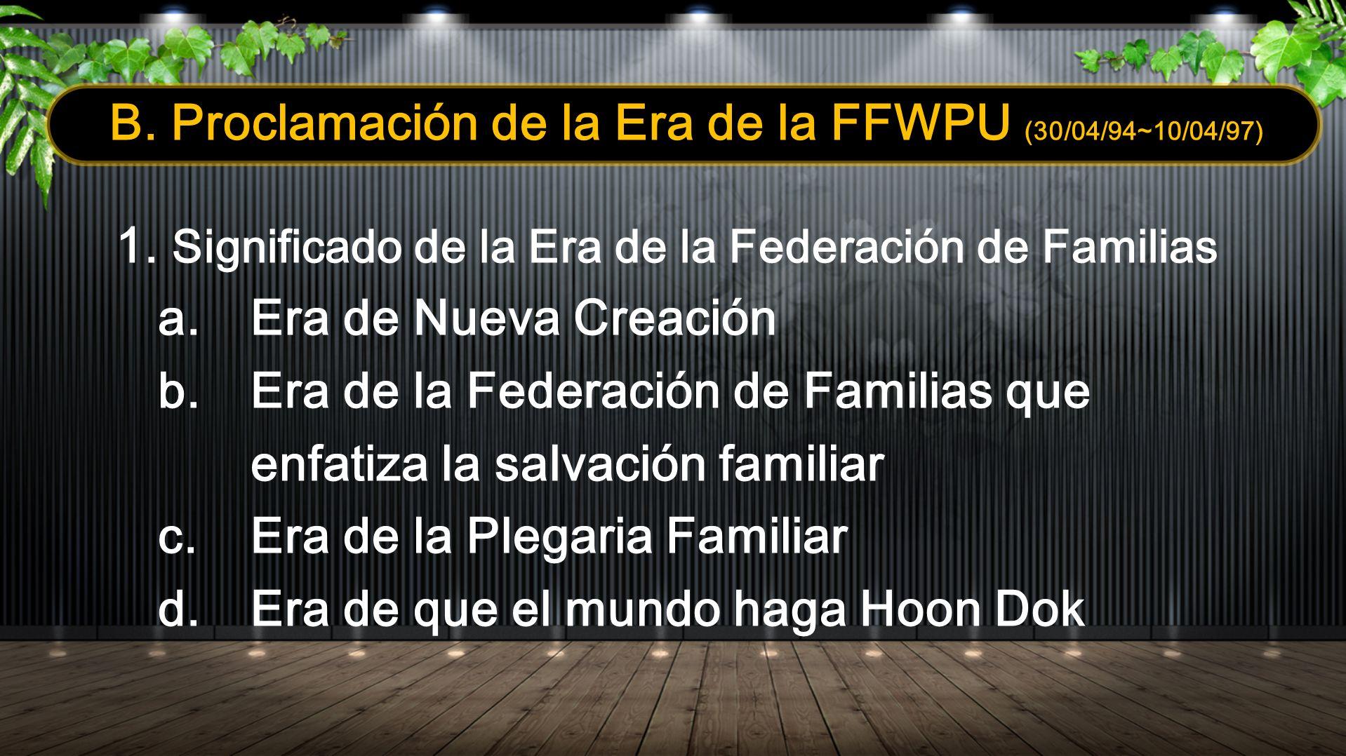 B. Proclamación de la Era de la FFWPU (30/04/94~10/04/97) 1. Significado de la Era de la Federación de Familias a.Era de Nueva Creación b.Era de la Fe