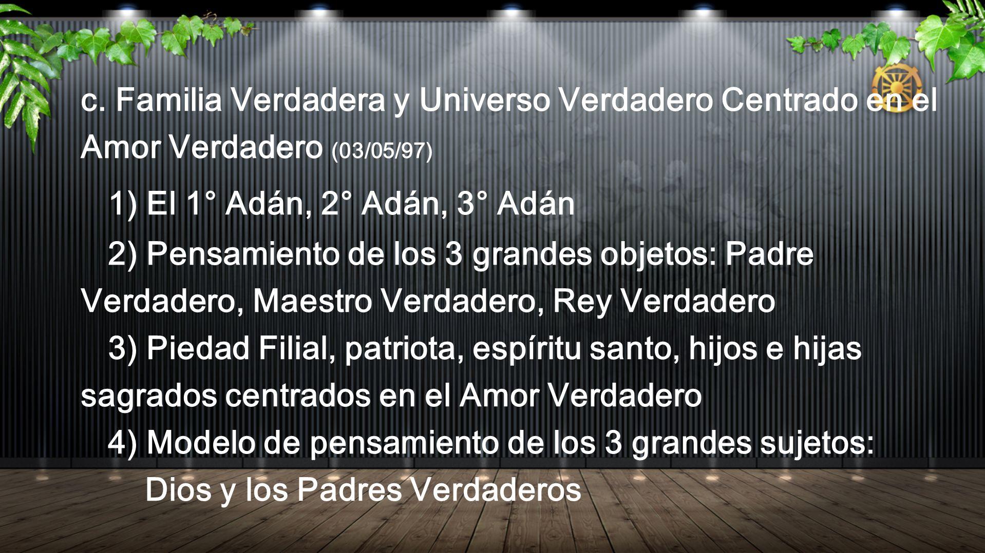 c. Familia Verdadera y Universo Verdadero Centrado en el Amor Verdadero (03/05/97) 1) El 1° Adán, 2° Adán, 3° Adán 2) Pensamiento de los 3 grandes obj