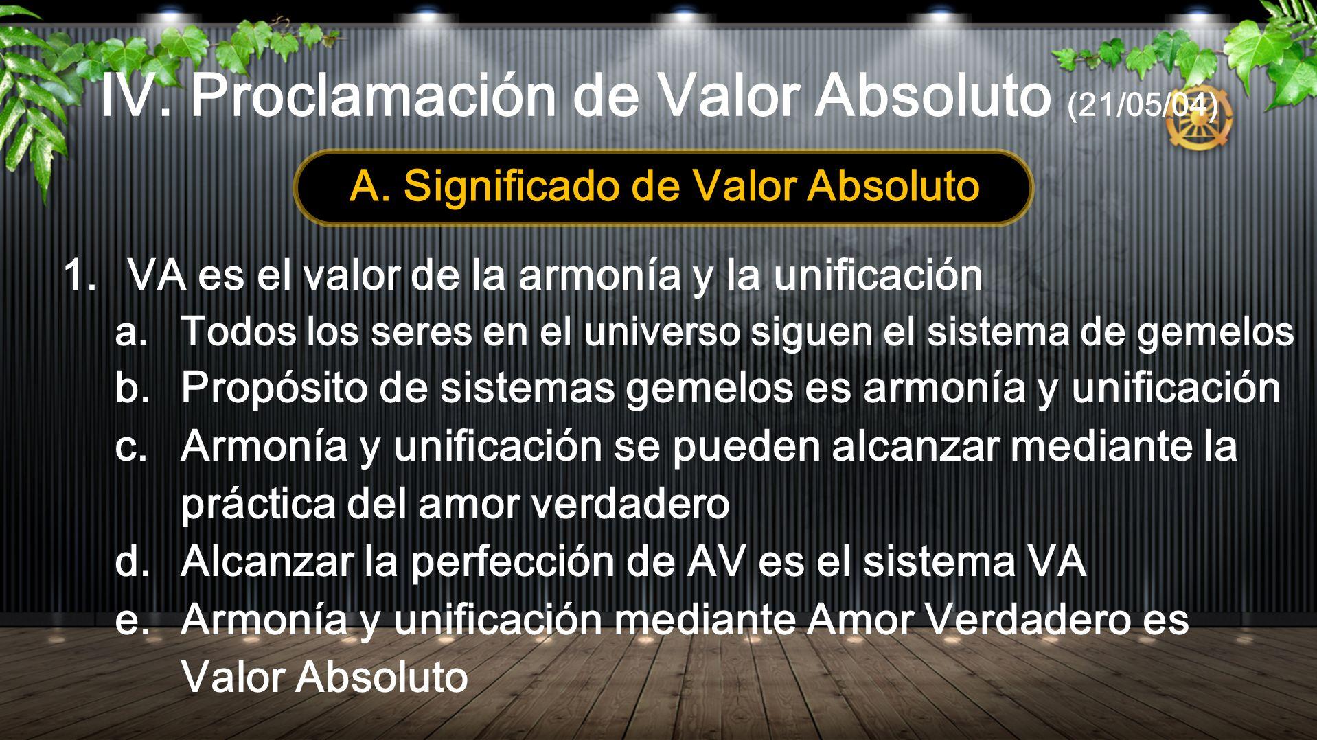 IV. Proclamación de Valor Absoluto (21/05/04) A. Significado de Valor Absoluto 1.VA es el valor de la armonía y la unificación a. Todos los seres en e
