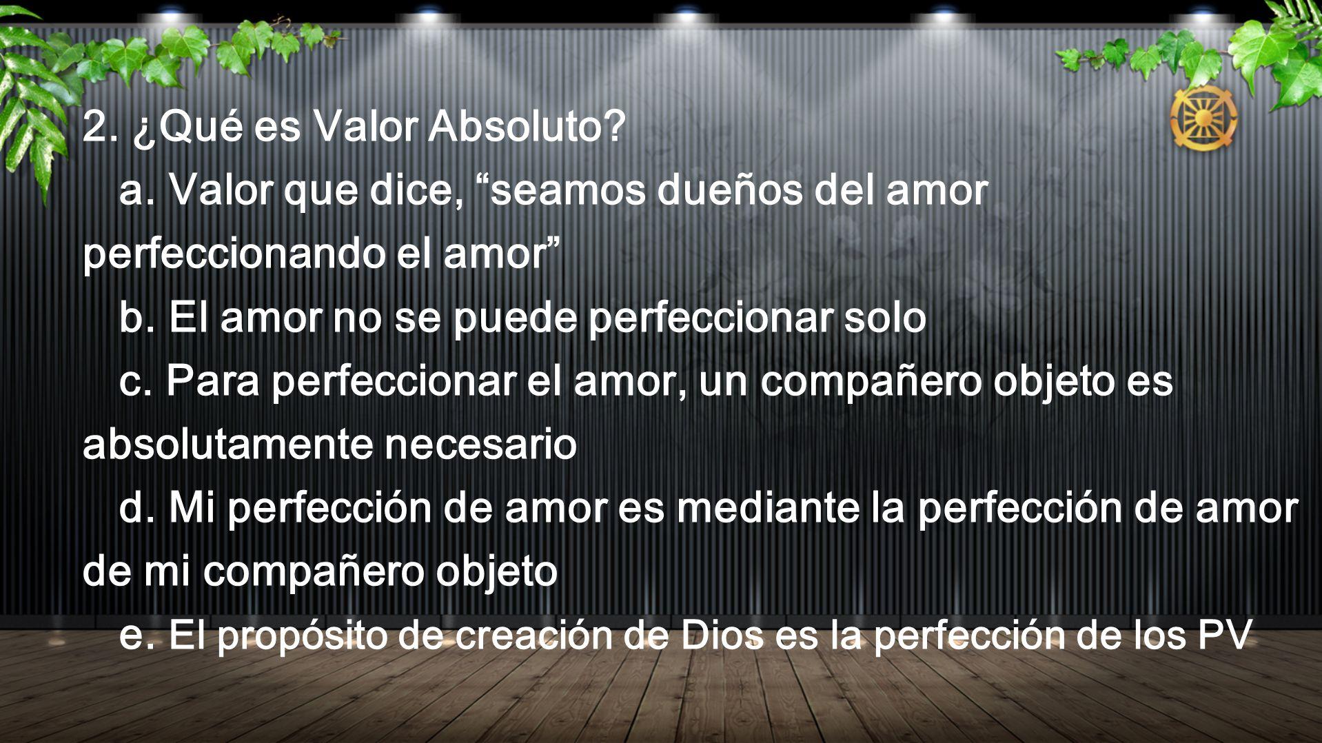 2. ¿Qué es Valor Absoluto? a. Valor que dice, seamos dueños del amor perfeccionando el amor b. El amor no se puede perfeccionar solo c. Para perfeccio