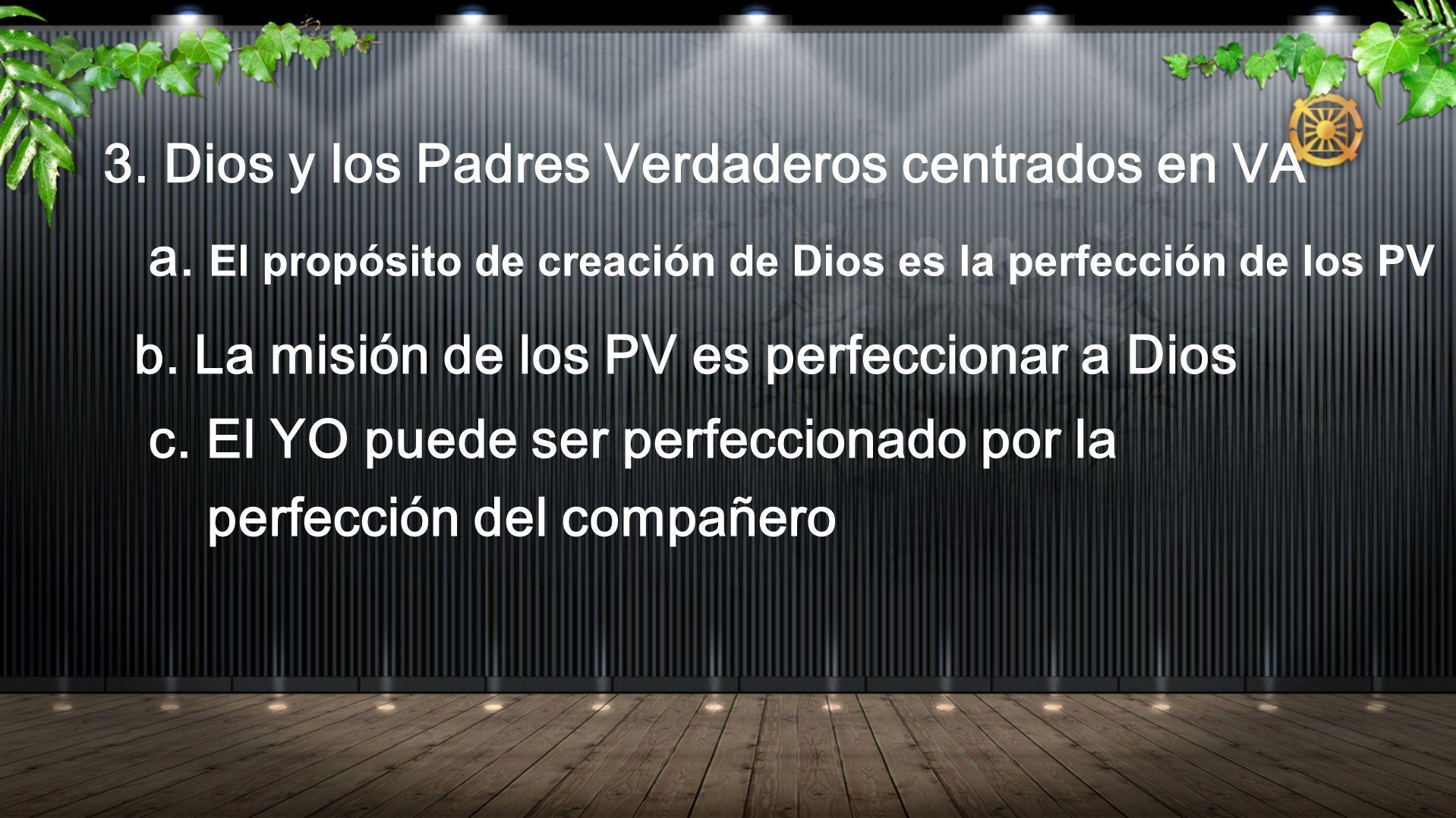 3. Dios y los Padres Verdaderos centrados en VA a. El propósito de creación de Dios es la perfección de los PV b. La misión de los PV es perfeccionar